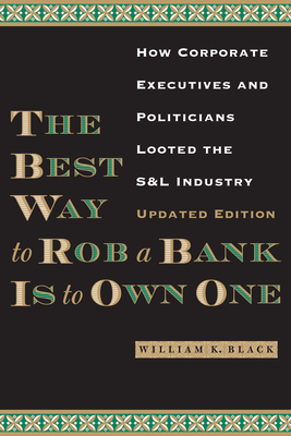 The Best Way to Rob a Bank Is to Own One: How Corporate Executives and Politicians Looted the S&l Industry - Black, William K