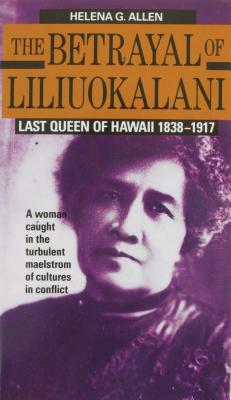 The Betrayal of Liliuokalani: Last Queen of Hawaii 1838-1917 - Allen, Helena G