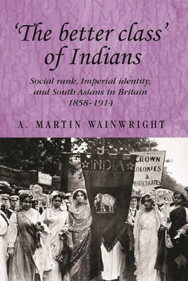 'The Better Class' of Indians: Social Rank, Imperial Identity, and South Asians in Britain 1858-1914 - Wainwright, A, and Thompson, Andrew (Editor), and MacKenzie, John M (Editor)