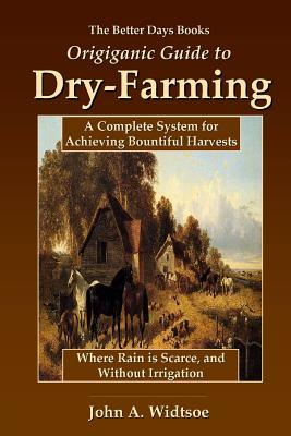 The Better Days Books Origiganic Guide to Dry-Farming: A Complete System for Achieving Bountiful Harvests Where Rain is Scarce, and Without Irrigation - Widtsoe, John A.