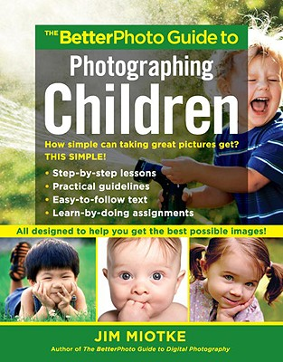 The Betterphoto Guide to Photographing Children - Miotke, Jim
