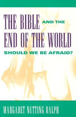 The Bible and the End of the World: Should We Be Afraid? - Ralph, Margaret Nutting, PH.D.