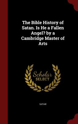 The Bible History of Satan. Is He a Fallen Angel? by a Cambridge Master of Arts - Satan