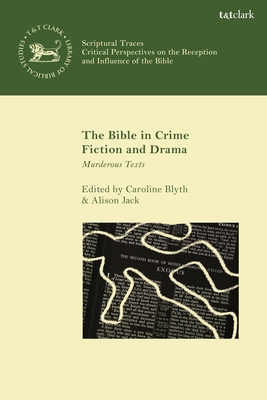 The Bible in Crime Fiction and Drama: Murderous Texts - Blyth, Caroline (Editor), and Jack, Alison (Editor), and Collins, Matthew A (Editor)