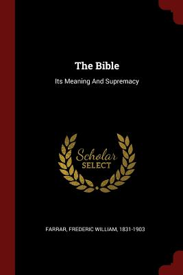 The Bible: Its Meaning and Supremacy - Farrar, Frederic William 1831-1903 (Creator)