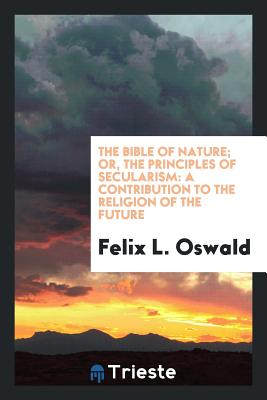 The Bible of Nature; Or, the Principles of Secularism: A Contribution to the Religion of the Future - Oswald, Felix L