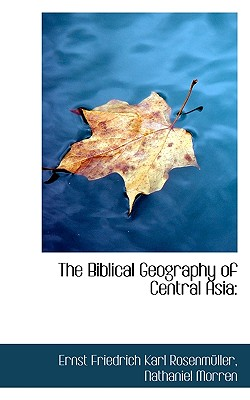 The Biblical Geography of Central Asia - Rosenmller, Ernst Friedrich Karl, and Morren, Nathaniel