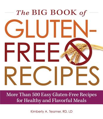 The Big Book of Gluten-Free Recipes: More Than 500 Easy Gluten-Free Recipes for Healthy and Flavorful Meals - Tessmer, Kimberly A