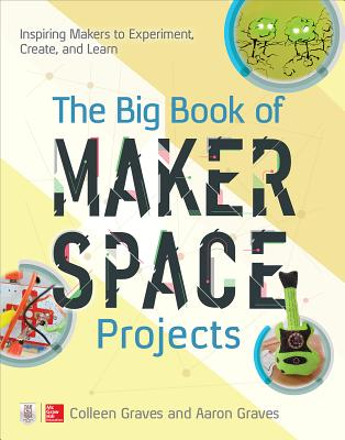 The Big Book of Makerspace Projects: Inspiring Makers to Experiment, Create, and Learn - Graves, Colleen, and Graves, Aaron