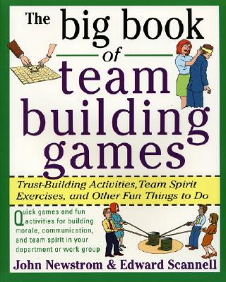The Big Book of Team Building Games: Trust-Building Activities, Team Spirit Exercises, and Other Fun Things to Do - Newstrom, John W, PH.D., and Newstrom John, and Scannell, Edward E