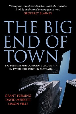 The Big End of Town: Big Business and Corporate Leadership in Twentieth-Century Australia - Fleming, Grant
