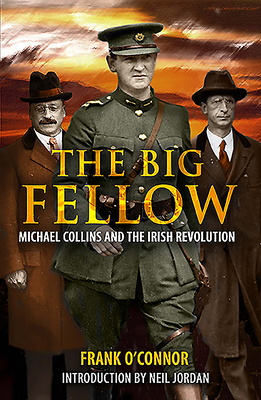 The Big Fellow:: Michael Collins and the Irish Revolution - O'Connor, Frank, and Jordan, Neil (Introduction by)