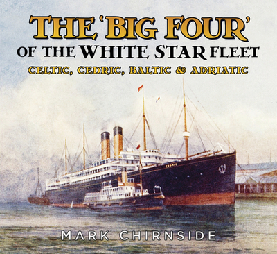 The 'Big Four' of the White Star Fleet: Celtic, Cedric, Baltic and Adriatic - Chirnside, Mark