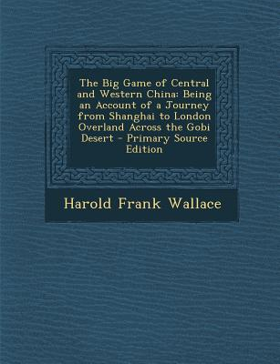 The Big Game of Central and Western China: Being an Account of a Journey from Shanghai to London Overland Across the Gobi Desert - Primary Source Edit - Wallace, Harold Frank