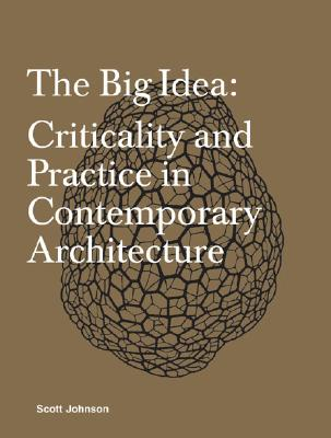 The Big Idea: Criticality and Practice in Contemporary Architecture - Johnson, Scott