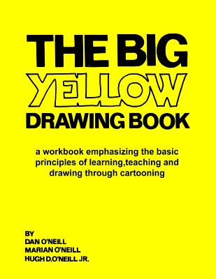 The Big Yellow Drawing Book: A workbook emphasizing the basic principles of learning, teaching and drawing through cartooning. - O'Neill, Marian M, and O'Neill Jr, Hugh D, and O'Neill, Dan