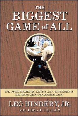 The Biggest Game of All: The Inside Strategies, Tactics, and Temperaments That Make Great Dealmakers Great - Hindery, Leo, and Cauley, Leslie