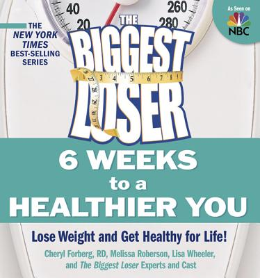 The Biggest Loser: 6 Weeks to a Healthier You: Lose Weight and Get Healthy for Life! - Forberg, Cheryl, Rd, and Roberson, Melissa, and Wheeler, Lisa