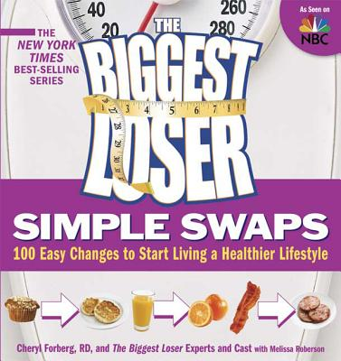 The Biggest Loser Simple Swaps: 100 Easy Changes to Start Living a Healthier Lifestyle - Forberg, Cheryl, Rd, and Roberson, Melissa