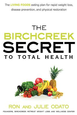The Birchcreek Secret to Total Health: The Living Foods Eating Plan for Rapid Weight Loss, Disease Prevention, and Physical Restoration - Odato, Ron And Julie, and Odato, Julie