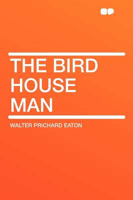 The Bird House Man - Eaton, Walter Prichard