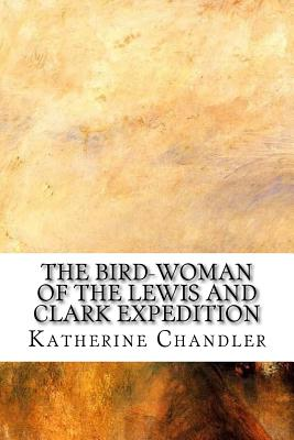 The Bird-Woman of the Lewis and Clark Expedition - Chandler, Katherine