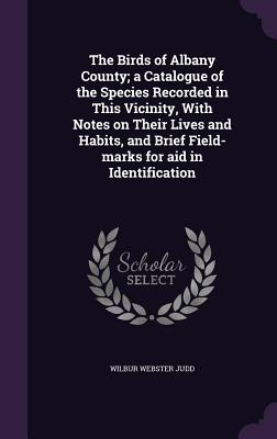 The Birds of Albany County; A Catalogue of the Species Recorded in This Vicinity, with Notes on Their Lives and Habits, and Brief Field-Marks for Aid in Identification - Judd, Wilbur Webster