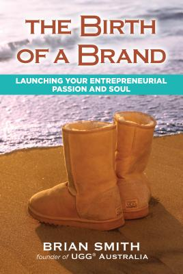 The Birth of a Brand: Launching Your Entrepreneurial Passion and Soul - Smith, Brian Smith