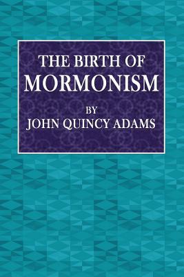 The Birth of Mormonism - Adams, John Quincy