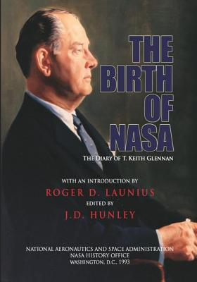 The Birth of NASA: The Diary of T. Keith Glennan - Hunley, J D (Editor), and Launius, Roger D (Introduction by), and Administration, National Aeronautics and