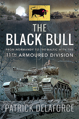 The Black Bull: From Normandy to the Baltic with the 11th Armoured Division - Delaforce, Patrick