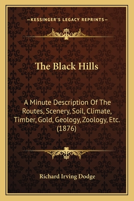 The Black Hills: A Minute Description of the Routes, Scenery, Soil, Climate, Timber, Gold, Geology, Zoology, Etc. (1876) - Dodge, Richard Irving