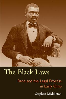The Black Laws: Race and the Legal Process in Early Ohio - Middleton, Stephen