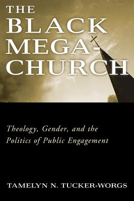 The Black Megachurch: Theology, Gender, and the Politics of Public Engagement - Tucker-Worgs, Tamelyn N.