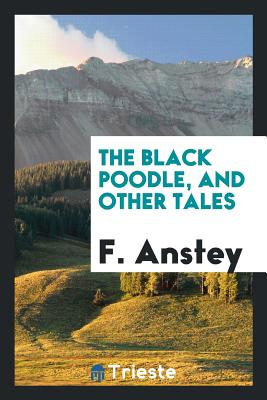 The Black Poodle, and Other Tales - Anstey, F