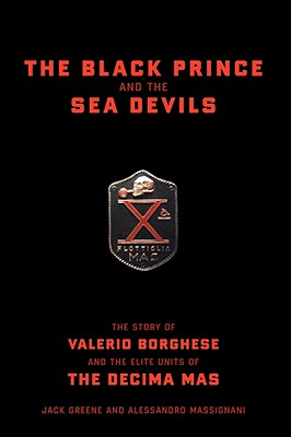 The Black Prince and the Sea Devils: The Story of Valerio Borghese and the Elite Units of the Decima MAS - Greene, Jack, and Massignani, Alessandro