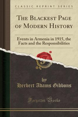 The Blackest Page of Modern History: Events in Armenia in 1915, the Facts and the Responsibilities (Classic Reprint) - Gibbons, Herbert Adams