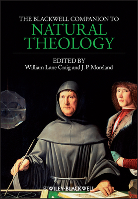 The Blackwell Companion to Natural Theology - Craig, William Lane (Editor), and Moreland, J. P. (Editor)