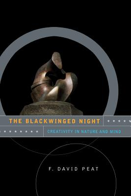 The Blackwinged Night: Creativity in Nature and Mind - Peat, F David, and Peat, E David