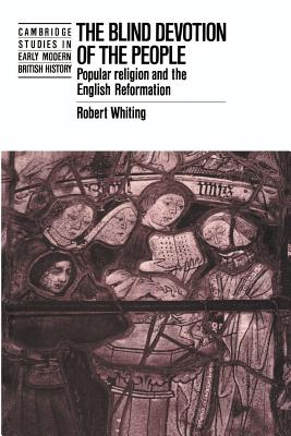 The Blind Devotion of the People: Popular Religion and the English Reformation - Whiting, Robert