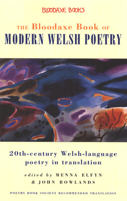 The Bloodaxe Book of Modern Welsh Poetry: 20th-Century Welsh-Language Poetry in Translation - Elfyn, Menna (Editor)
