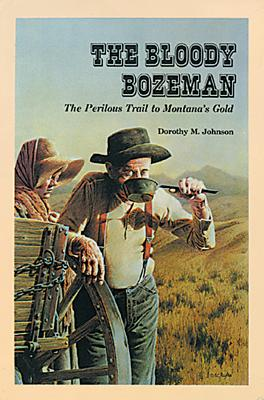 The Bloody Bozeman: The Perilous Trail to Montana's Gold - Johnson, Dorothy M