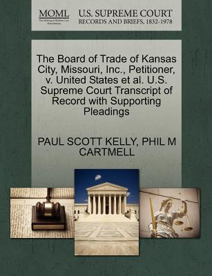 The Board of Trade of Kansas City, Missouri, Inc., Petitioner, V. United States et al. U.S. Supreme Court Transcript of Record with Supporting Pleadings - Kelly, Paul Scott, and Cartmell, Phil M