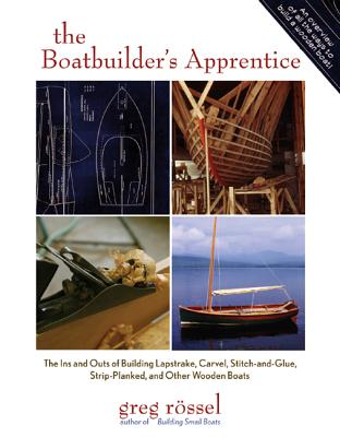 The Boatbuilder's Apprentice: The Ins and Outs of Building Lapstrake, Carvel, Stitch-And-Glue, Strip-Planked, and Other Wooden Boats - Rossel, Greg