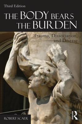 The Body Bears the Burden: Trauma, Dissociation, and Disease - Scaer, Robert