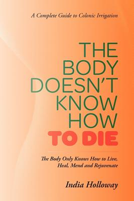 The Body Doesn't Know How to Die: The Body Only Knows How to Live, Heal, Mend and Rejuvenate - Holloway, India