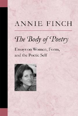 The Body of Poetry: Essays on Women, Form, and the Poetic Self - Finch, Annie Ridley Crane