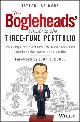 The Bogleheads' Guide to the Three-Fund Portfolio: How a Simple Portfolio of Three Total Market Index Funds Outperforms Most Investors with Less Risk - Larimore, Taylor, and Bogle, John C (Foreword by)