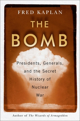 The Bomb: Presidents, Generals, and the Secret History of Nuclear War - Kaplan, Fred