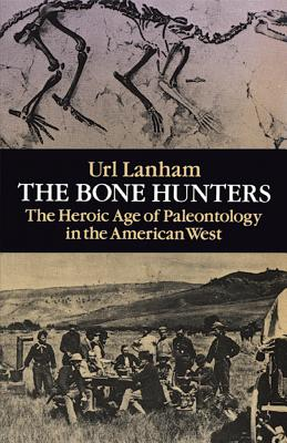 The Bone Hunters: The Heroic Age of Paleontology in the American West - Lanham, Uri, and Lanham, Url N
